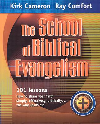 The School of Biblical Evangelism: 101 Lessons: How to Share Your Faith Simply, Effectively, Biblically... the Way Jesus Did - Cameron, Kirk, and Comfort, Ray, Sr.