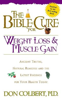 The Bible Cure for Weight Loss and Muscle Gain: Ancient Truths, Natural Remedies and the Latest Findings for Your Health Today - Colbert, Donald