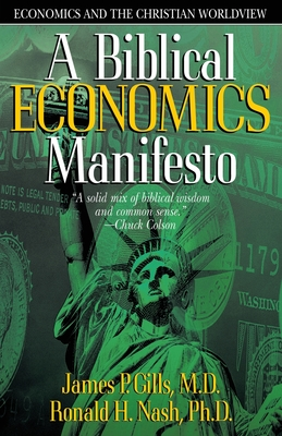 A Biblical Economics Manifesto: Economics and the Christian World View - Gills, James P, Dr., M.D., and Nash, Ronald H, Dr.