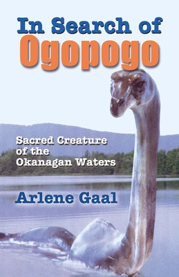 In Search of Ogopogo: Sacred Creatures of the Okanagan Waters - Gaal, Arlene
