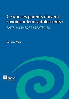 Ce Que Les Parents Doivent Savoir Sur Leurs Adolescents: Faits, Mythes Et Strategies - Wolfe, David A