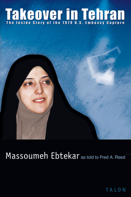 Takeover in Tehran: The Inside Story of the 1979 U.S. Embassy Capture - Ebtekar, Massoumeh, and Reed, Fred A, and Khoeiniha, Seyyed Mohammad Mousavi (Preface by)