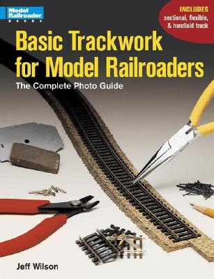 Basic Trackwork for Model Railroaders: The Complete Photo Guide - Wilson, Jeff