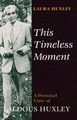 This Timeless Moment: A Personal View of Aldous Huxley - Huxley, Laura