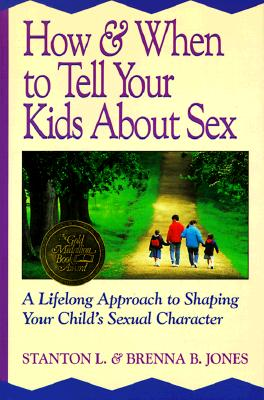 How and When to Tell Your Kids about Sex: A Lifelong Approach to Shaping Your Child's Sexual Character - Jones, Stanton L, and Jones, Brenna B