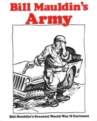 Bill Mauldin's Army: Bill Mauldin's Greatest World War II Cartoons - Mauldin, Bill, and Maudlin, Bill