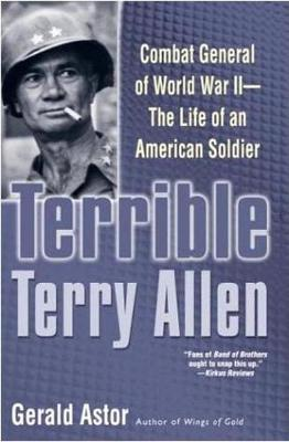 Terrible Terry Allen: Combat General of World War II - The Life of an American Soldier - Astor, Gerald