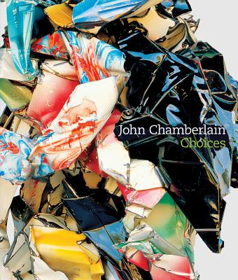John Chamberlain: Choices - Davidson, Susan, and Hickey, Dave, and De Salvo, Donna
