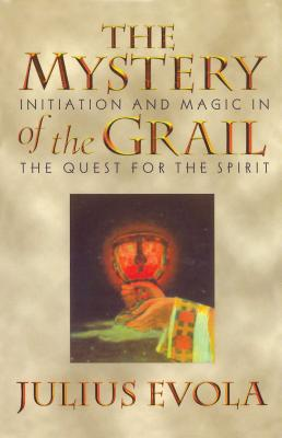 The Mystery of the Grail: Initiation and Magic in the Quest for the Spirit - Evola, Julius