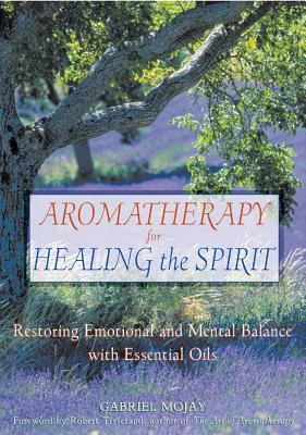Aromatherapy for Healing the Spirit: Restoring Emotional and Mental Balance with Essential Oils - Mojay, Gabriel