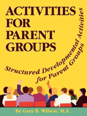 Activities for Parent Groups: Structured Developmental Activities for Parent Groups - Wilson, Gary B