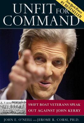 Unfit for Command: Swift Boat Veterans Speak Out Against John Kerry - O'Neill, John E, and Corsi, Jerome R, PH.D.