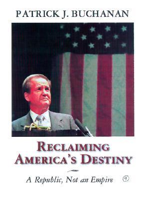A Republic, Not an Empire: Reclaiming America's Destiny - Buchanan, Patrick J