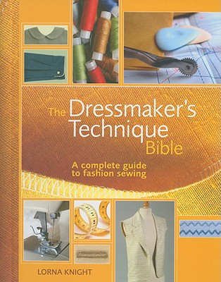 The Dressmaker's Technique Bible: A Complete Guide to Fashion Sewing - Knight, Lorna