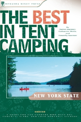 The Best in Tent Camping: New York State: A Guide for Car Campers Who Hate RVs, Concrete Slabs, and Loud Portable Stereos - Wells, Catharine, and Starmer, Aaron, and Starmer, Timothy
