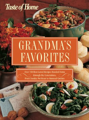 Taste of Home Grandma's Favorites: Over 350 Best-Loved Recipes Handed Down Through the Generations, from Sunday Pot Roast to Oatmeal Cookies - Reader's Digest (Creator)