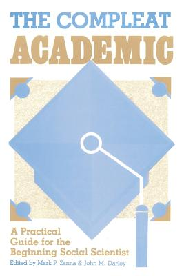 The Compleat Academic: A Practical Guide for the Beginning Social Scientist - Zanna, Mark P (Editor), and Darley, John M (Editor)