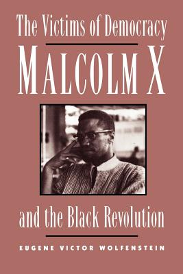The Victims of Democracy: Malcolm X and the Black Revolution - Wolfenstein, Eugene Victor
