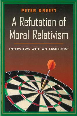 A Refutation of Moral Relativism: Interviews with an Absolutist - Kreeft, Peter