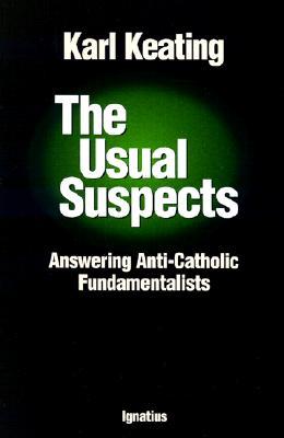 The Usual Suspects: Answering Anti-Catholic Fundamentalists - Keating, Karl