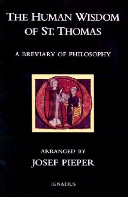 The Human Wisdom of St. Thomas: A Breviary of Philosophy from the Works of St. Thomas Aquinas - Pieper, Josef, and MacLaren, Drostan (Translated by)