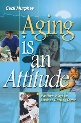 Aging Is an Attitude: Positive Ways to Look at Getting Older - Murphey, Cecil, Mr.