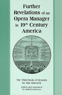 Further Revelations of an Opera Manager in 19th Century America: The Third Book of Memoirs - Maretzek, Max, and Henderson, Ruth (Editor)