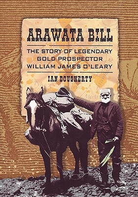 Arawata Bill: The Story of Legendary Gold Prospector William James O'Leary - Dougherty, Ian