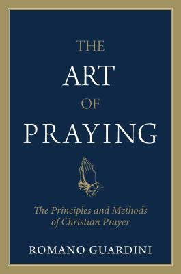 Art of Praying: The Principles and Methods of Christian Prayer. - Guardini, Romano, and Guardini, Fr Romano