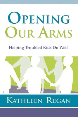 Opening Our Arms: Helping Troubled Kids Do Well - Regan, Kathleen