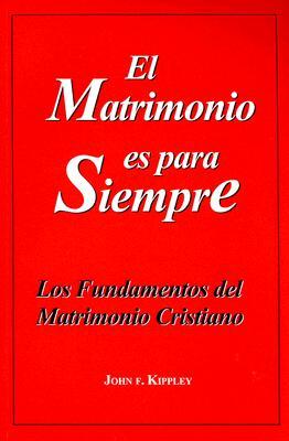 El Matrimonio Es Para Siempre: Los Fundamentos del Matrimonio Cristiano - Kippley, John F