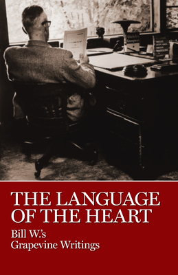 The Language of the Heart: Bill W.'s Grapevine Writings - Bill W, and W, Bill