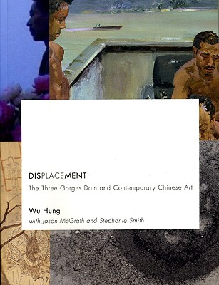 Displacement: The Three Gorges Dam and Contemporary Chinese Art - Wu, and Wu Hung, 1945-, and Hung, Wu (Editor)