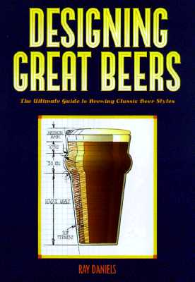 Designing Great Beers: The Ultimate Guide to Brewing Classic Beer Styles - Daniels, Ray