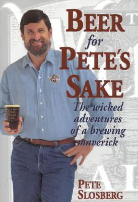 Beer for Pete's Sake: The Wicked Adventures of a Brewing Maverick - Slosberg, Pete