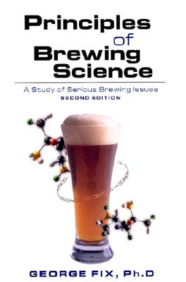 Principles of Brewing Science, Second Edition: A Study of Serious Brewing Issues - Fix, George, and Wallnau, and Gravetter