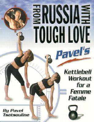 From Russia with Tough Love: Pavel's Kettlebell Workout for a Femme Fatale - Tsatsouline, Pavel