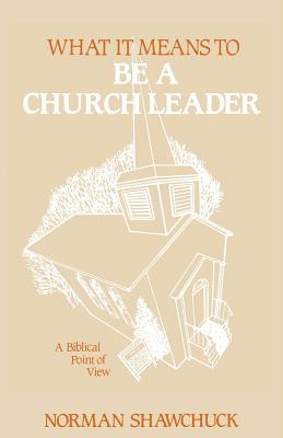 What It Means to Be a Church Leader, a Biblical Point of View - Shawchuck, Norman, Ph.D.
