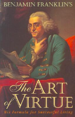 Benjamin Franklin's the Art of Virtue: His Formula for Successful Living - Franklin, Benjamin, and Rogers, George L (Editor)