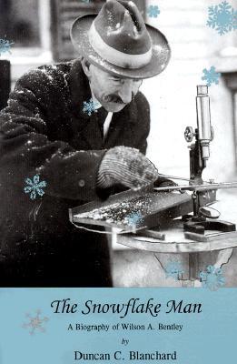 The Snowflake Man: A Biography of Wilson A. Bentley - Blanchard, Duncan C