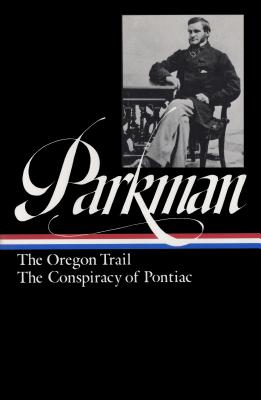 The Oregon Trail ; the Conspiracy of Pontiac - Parkman, Francis