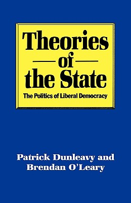 Theories of the State: The Politics of Liberal Democracy - Dunleavy, Patrick G, and O'Leary, Brendan