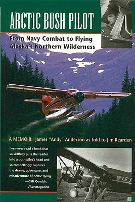 Arctic Bush Pilot: From Navy Combat to Flying Alaska's Northern Wilderness - Anderson, James, and Rearden, Jim