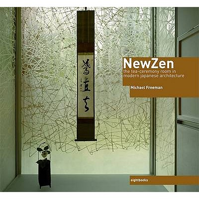 New Zen: The Tea Ceremony Room in Modern Japanese Architecture - Freeman, Michael