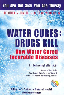 Water Cures: Drugs Kill: How Water Cured Incurable Diseases - Batmanghelidj, Fereydoon, M.D.