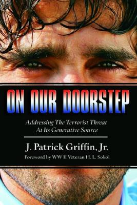 On Our Doorstep: Addressing the Terrorist Threat at Its Generative Source - Griffin, Patrick, Jr., and Sokol, H L (Foreword by)