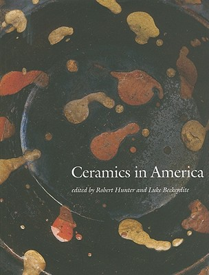 Ceramics in America - Hunter, Robert, PhD (Editor), and Beckerdite, Luke (Editor), and Ashworth, Gavin (Photographer)