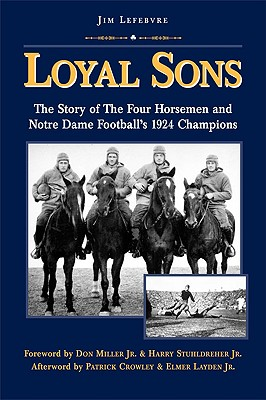 Loyal Sons: The Story of the Four Horsemen and Notre Dame Football's 1924 Champions - Lefebvre, Jim