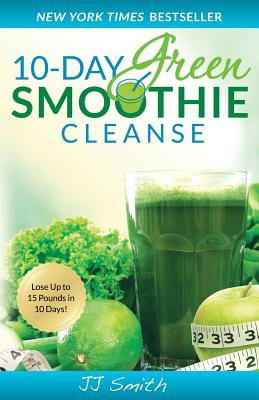 10-Day Green Smoothie Cleanse: Lose Up to 15 Pounds in 10 Days! - Smith, Jj