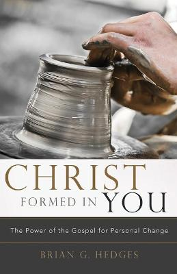 Christ Formed in You: The Power of the Gospel for Personal Change - Hedges, Brian G